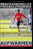 Professionelles Fußballtraining - Vielseitiges Aufwärmen: 35 Trainingsformen für ein...